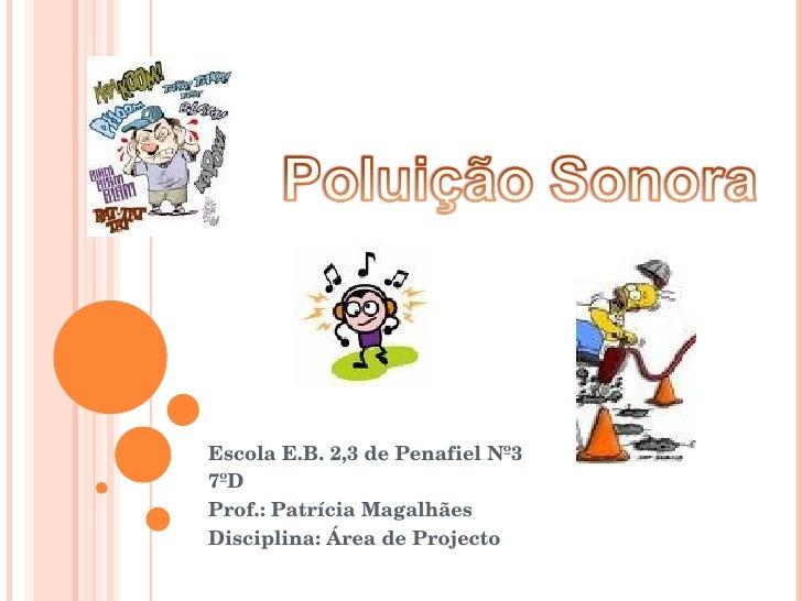 Escola E.B. 2,3 de Penafiel Nº3 7ºD  Prof.: Patrícia Magalhães Disciplina: Área de Projecto