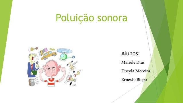 Poluição sonora Alunos: MarieleDias DheylaMoreira ErnestoBispo
