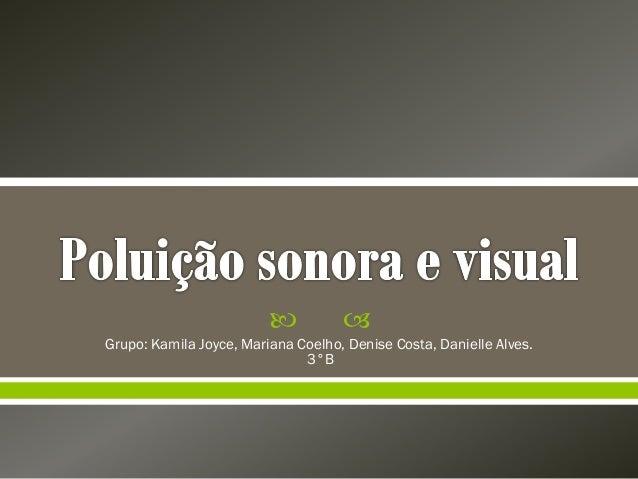   Grupo: Kamila Joyce, Mariana Coelho, Denise Costa, Danielle Alves. 3°B