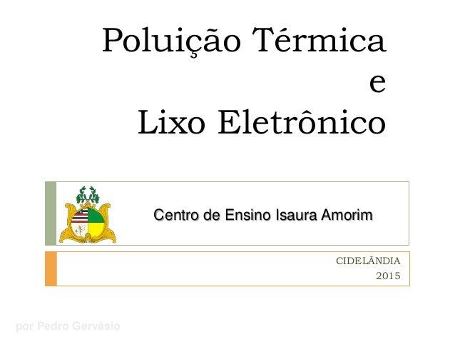 Poluição Térmica e Lixo Eletrônico Centro de Ensino Isaura Amorim CIDELÂNDIA 2015 por Pedro Gervásio