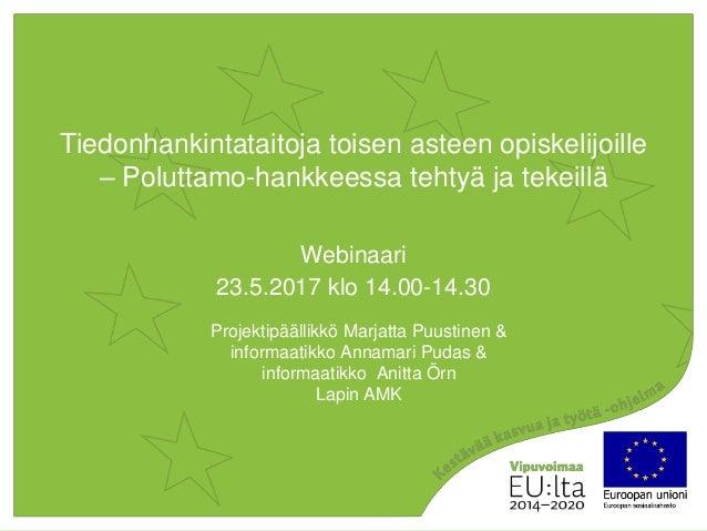 Tiedonhankintataitoja toisen asteen opiskelijoille – Poluttamo-hankkeessa tehtyä ja tekeillä Webinaari 23.5.2017 klo 14.00...