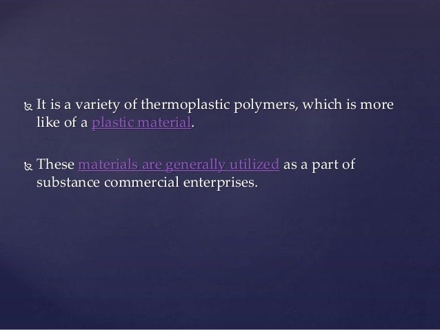  It is a variety of thermoplastic polymers, which is more like of a plastic material.  These materials are generally uti...