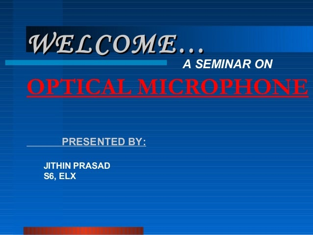 WELCOME…  A SEMINAR ON  OPTICAL MICROPHONE PRESENTED BY: JITHIN PRASAD S6, ELX