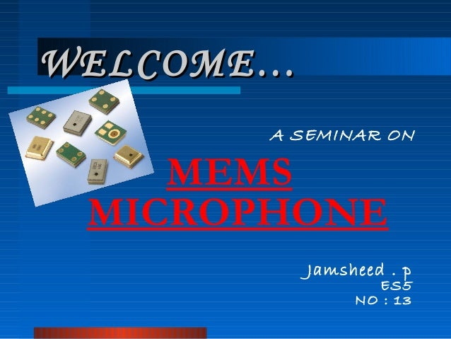 WELCOME…WELCOME… A SEMINAR ON MEMS MICROPHONE Jamsheed . p ES5 NO : 13