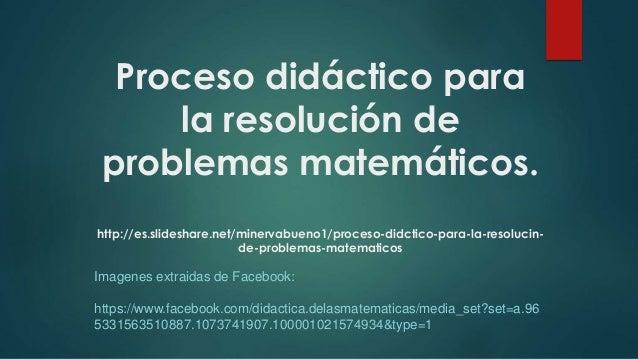 Proceso didáctico para la resolución de problemas matemáticos. http://es.slideshare.net/minervabueno1/proceso-didctico-par...