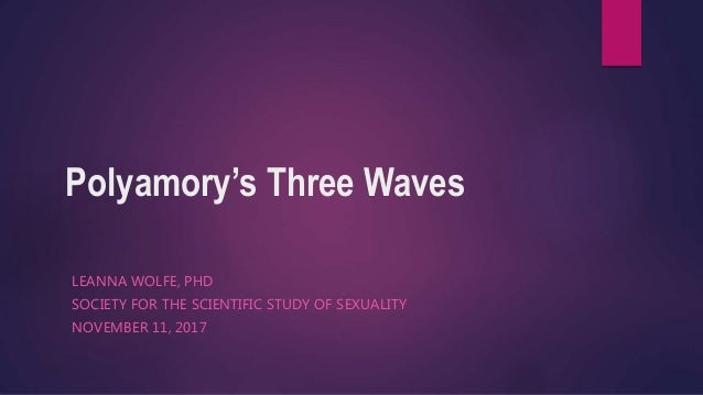 Polyamory's Three Waves LEANNA WOLFE, PHD SOCIETY FOR THE SCIENTIFIC STUDY OF SEXUALITY NOVEMBER 11, 2017