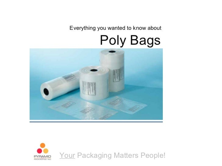 Everything you wanted to know about             Poly BagsYour Packaging Matters People!