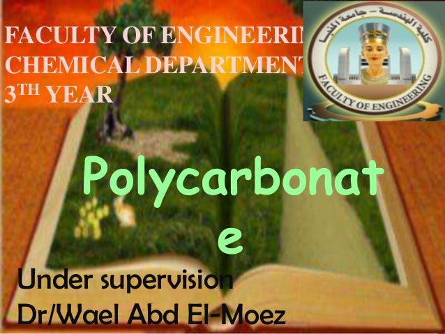 FACULTY OF ENGINEERINGCHEMICAL DEPARTMENT3TH YEAR     Polycarbonat           eUnder supervisionDr/Wael Abd El-Moez