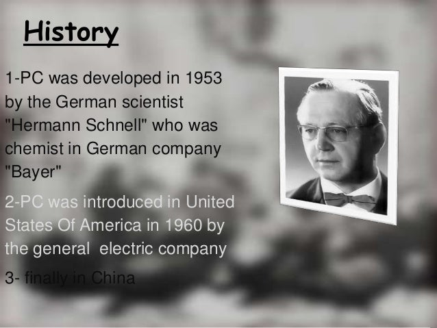 """History1-PC was developed in 1953by the German scientist""""Hermann Schnell"""" who waschemist in German company""""Bayer""""2-PC was ..."""