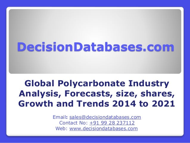 DecisionDatabases.com Global Polycarbonate Industry Analysis, Forecasts, size, shares, Growth and Trends 2014 to 2021 Emai...