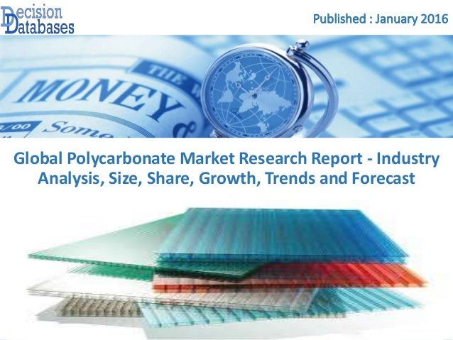 Published : January 2016 Global Polycarbonate Market Research Report - Industry Analysis, Size, Share, Growth, Trends and ...