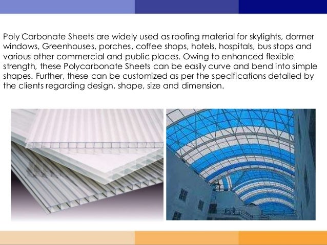 Poly Carbonate Sheets are widely used as roofing material for skylights, dormer windows, Greenhouses, porches, coffee shop...