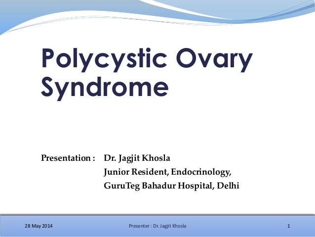 Polycystic Ovary Syndrome 28 May 2014 1Presenter : Dr. Jagjit Khosla Presentation : Dr. Jagjit Khosla Junior Resident, End...