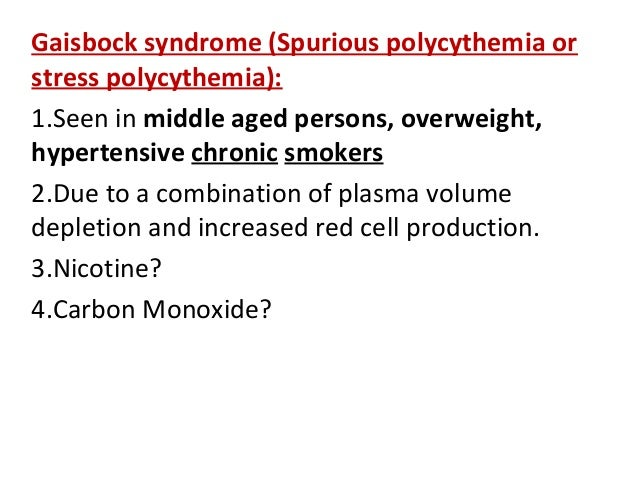 Gaisbock syndrome (Spurious polycythemia orstress polycythemia):1.Seen in middle aged persons, overweight,hypertensive chr...