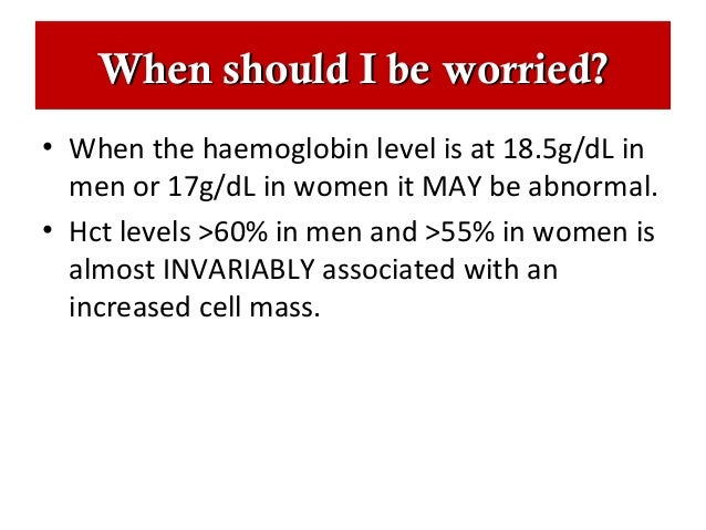 When should I be worried?• When the haemoglobin level is at 18.5g/dL in  men or 17g/dL in women it MAY be abnormal.• Hct l...