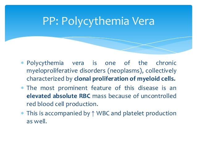  Polycythemia vera is one of the chronic myeloproliferative disorders (neoplasms), collectively characterized by clonal p...