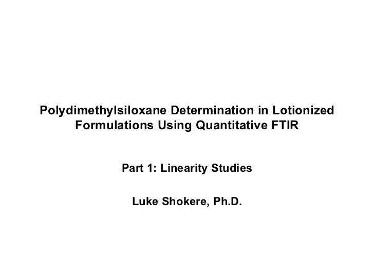 Polydimethylsiloxane Determination in Lotionized Formulations Using Quantitative FTIR Part 1: Linearity Studies Luke Shoke...