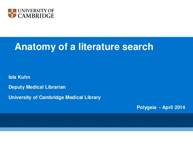 Anatomy of a literature search Isla Kuhn Deputy Medical Librarian University of Cambridge Medical Library Polygeia - April...