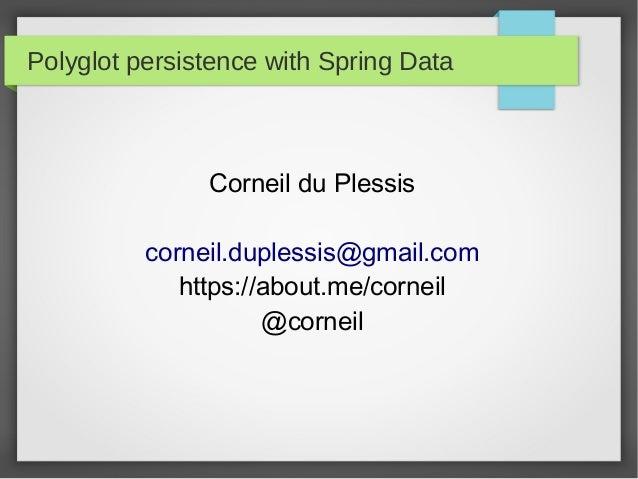 Polyglot persistence with Spring Data Corneil du Plessis corneil.duplessis@gmail.com https://about.me/corneil @corneil