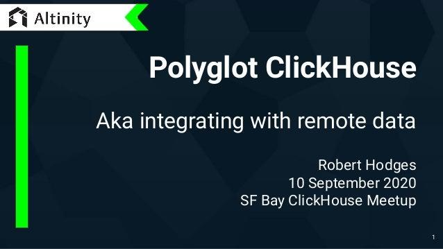 Polyglot ClickHouse Aka integrating with remote data Robert Hodges 10 September 2020 SF Bay ClickHouse Meetup 1