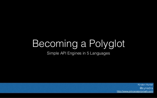 Becoming a Polyglot Simple API Engines in 5 Languages Kirsten Hunter @synedra http://www.princesspolymath.com