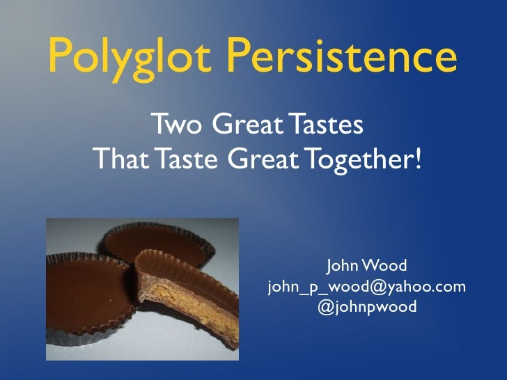 Polyglot Persistence       Two Great Tastes   That Taste Great Together!                         John Wood                ...