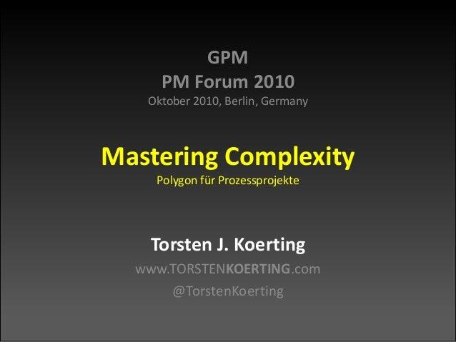 GPM PM Forum 2010 Oktober 2010, Berlin, Germany Mastering Complexity Polygon für Prozessprojekte Torsten J. Koerting www.T...