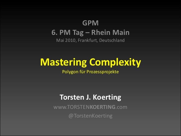 GPM6. PM Tag – Rhein MainMai 2010, Frankfurt, DeutschlandMastering ComplexityPolygon für Prozessprojekte<br />Torsten J. K...