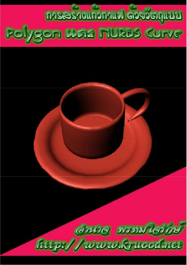 การสร้างแก้วกาแฟด้วยวัตถุแบบ Polygon และ NURBS Curve : อํานาจ พรหมใจรักษ์ http://www.kruood.net
