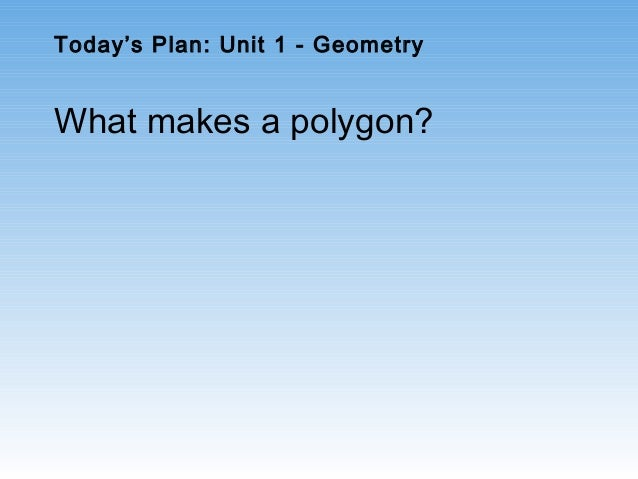 Today's Plan: Unit 1 - Geometry What makes a polygon?