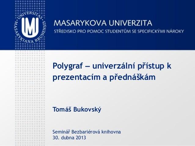 Polygraf – univerzální přístup k prezentacím a přednáškám Tomáš Bukovský Seminář Bezbariérová knihovna 30. dubna 2013