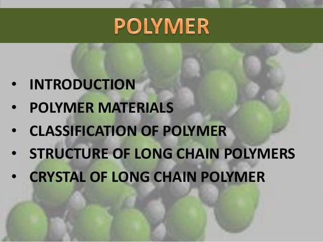 • INTRODUCTION • POLYMER MATERIALS • CLASSIFICATION OF POLYMER • STRUCTURE OF LONG CHAIN POLYMERS • CRYSTAL OF LONG CHAIN ...