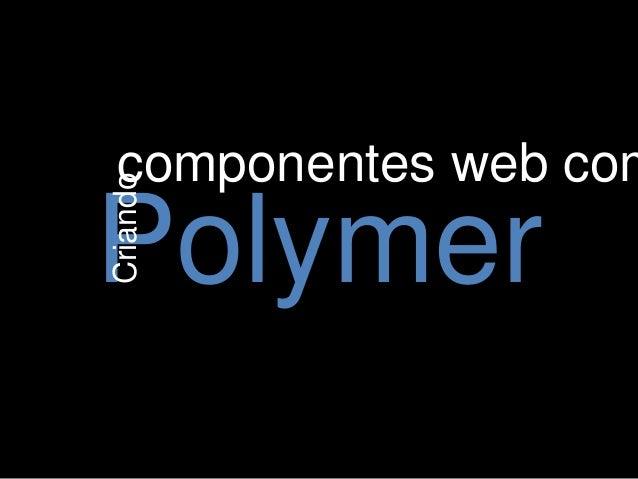 Criando  componentes web com  Polymer