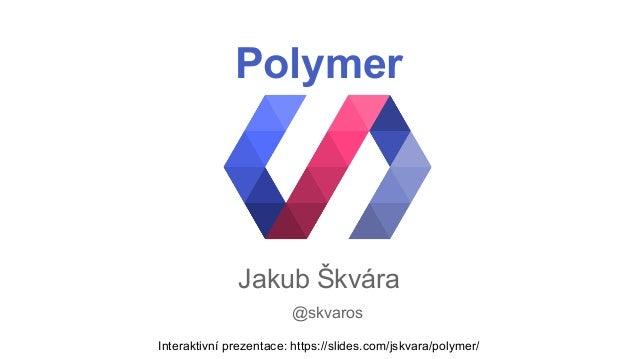 Polymer  Jakub Škvára  @skvaros  Interaktivní prezentace: https://slides.com/jskvara/polymer/