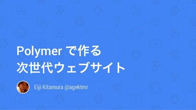 Polymer で作る 次世代ウェブサイト Eiji Kitamura @agektmr
