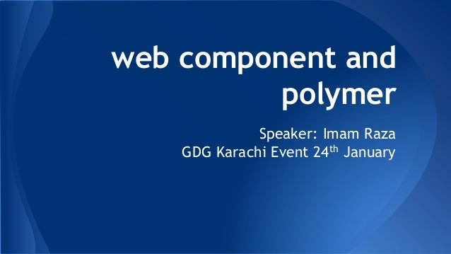 web component and polymer Speaker: Imam Raza GDG Karachi Event 24th January