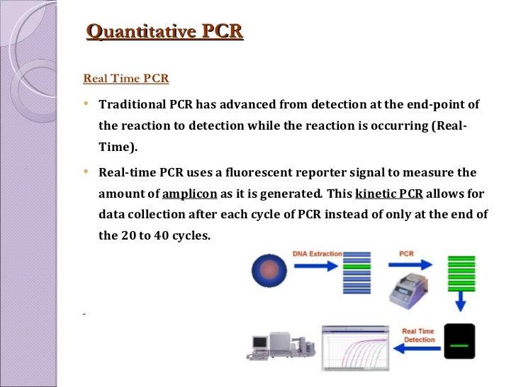 Quantitative PCR   <ul><li>Real Time PCR </li></ul><ul><li>Traditional PCR has advanced from detection at the end-point of...