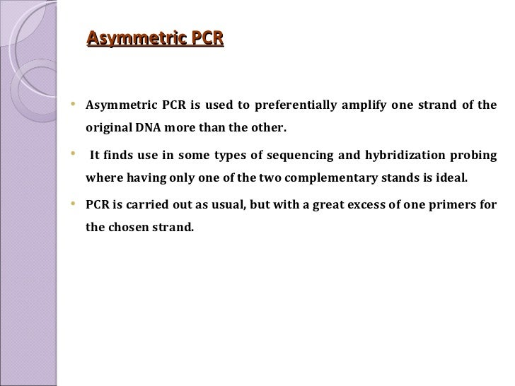 Asymmetric PCR <ul><li>Asymmetric PCR is used to preferentially amplify one strand of the original DNA more than the other...