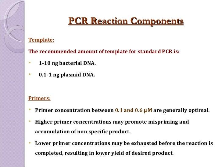 PCR Reaction Components <ul><li>Template:   </li></ul><ul><li>The recommended amount of template for standard PCR is: </li...