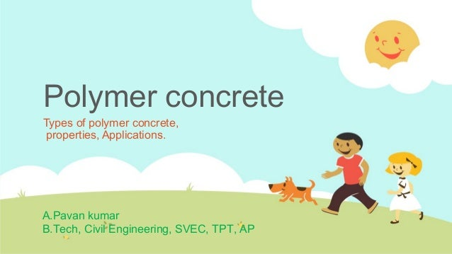 Polymer concrete Types of polymer concrete, properties, Applications. A.Pavan kumar B.Tech, Civil Engineering, SVEC, TPT, ...