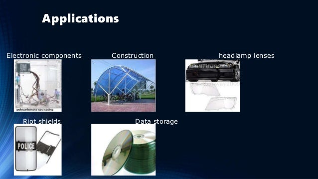 Applications Electronic components Construction headlamp lenses Riot shields Data storage
