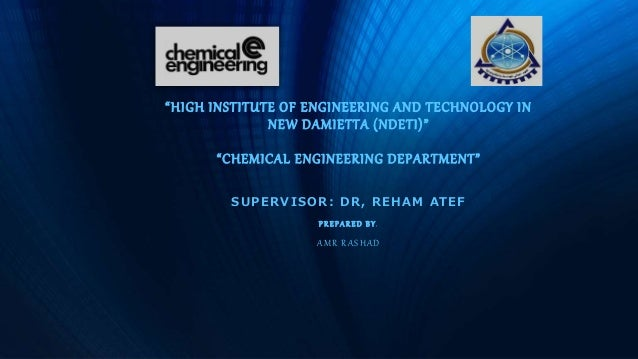 """""""HIGH INSTITUTE OF ENGINEERING AND TECHNOLOGY IN NEW DAMIETTA (NDETI)"""" """"CHEMICAL ENGINEERING DEPARTMENT"""" SUPERVISOR: DR, R..."""
