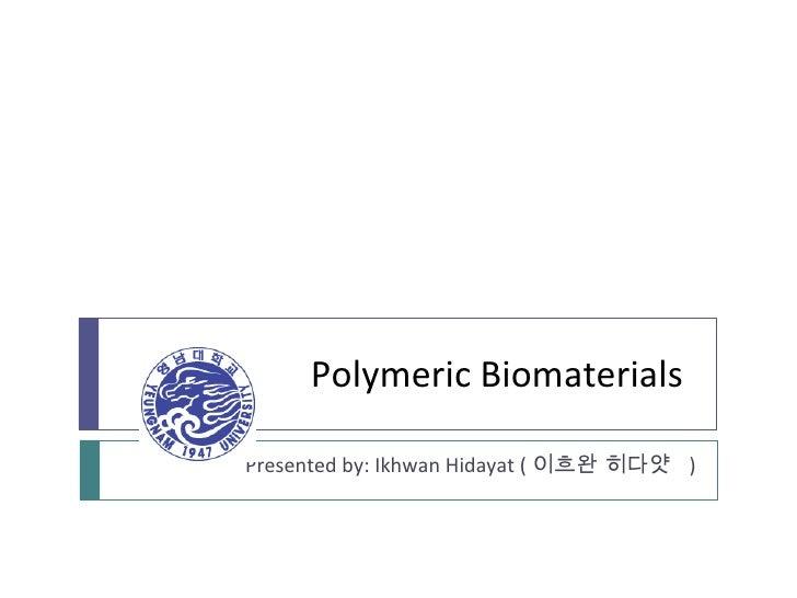 Polymeric Biomaterials Presented by: Ikhwan Hidayat ( 이흐완 히다얏  )