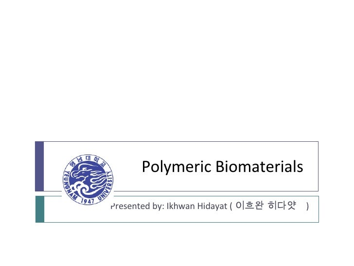 Polymeric Biomaterials Presented by: Ikhwan Hidayat ( 이흐완 히다얏  )
