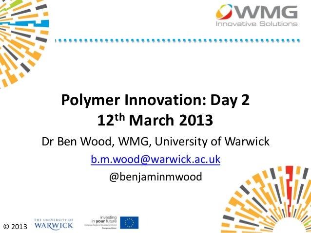 Polymer Innovation: Day 2                12th March 2013         Dr Ben Wood, WMG, University of Warwick                 b...