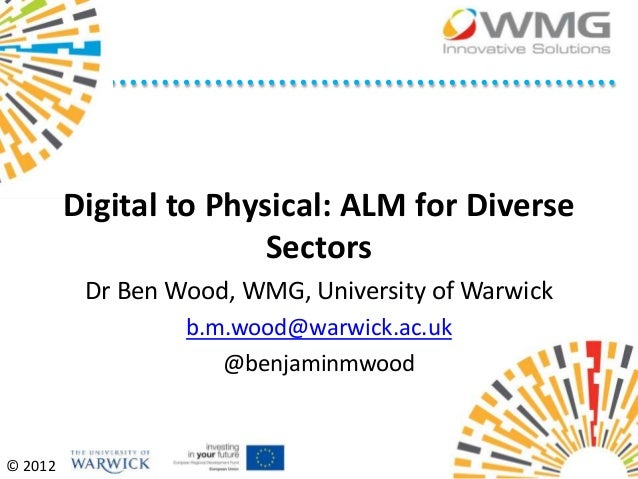 Digital to Physical: ALM for Diverse                        Sectors          Dr Ben Wood, WMG, University of Warwick      ...