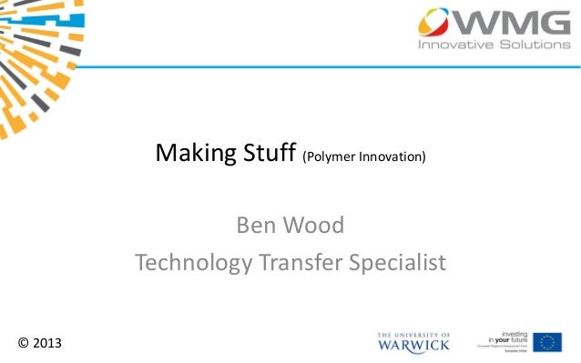 Making Stuff (Polymer Innovation)                  Ben Wood         Technology Transfer Specialist© 2013