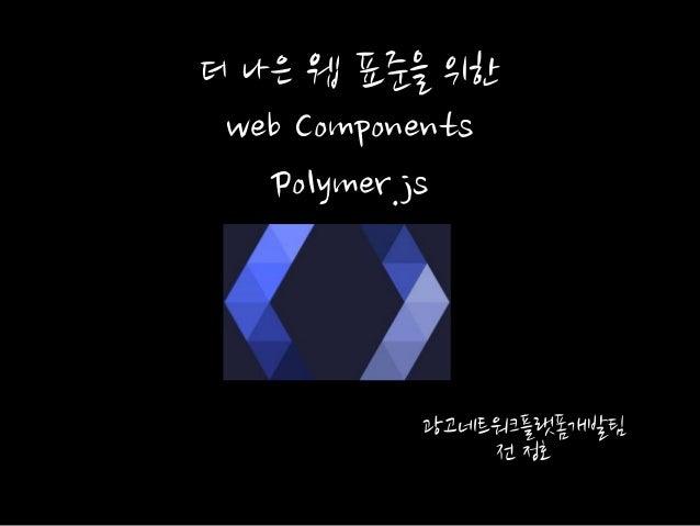 광고네트워크플랫폼개발팀 젂 정호 더 나은 웹 표준을 위핚 web Components Polymer.js