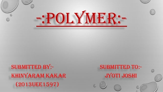 -:POLYMER:- SUBMITTED BY:- SUBMITTED TO:- KHINYARAM KAKAR JYOTI JOSHI (2013UEE1597)