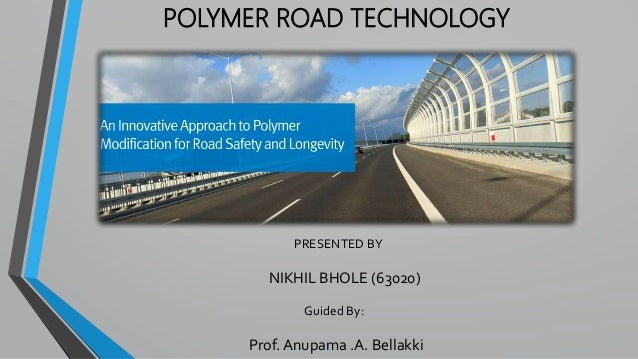 POLYMER ROAD TECHNOLOGY PRESENTED BY NIKHIL BHOLE (63020) Guided By: Prof. Anupama .A. Bellakki